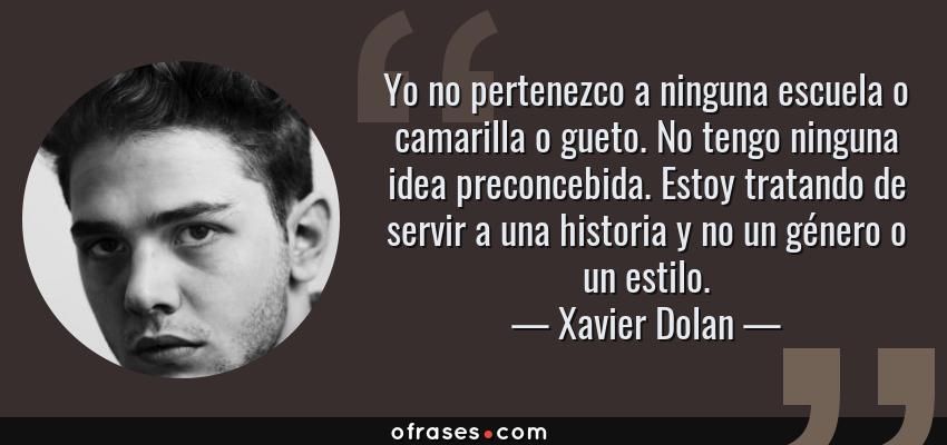 Frases de Xavier Dolan - Yo no pertenezco a ninguna escuela o camarilla o gueto. No tengo ninguna idea preconcebida. Estoy tratando de servir a una historia y no un género o un estilo.