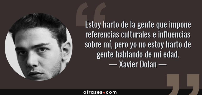 Frases de Xavier Dolan - Estoy harto de la gente que impone referencias culturales e influencias sobre mí, pero yo no estoy harto de gente hablando de mi edad.