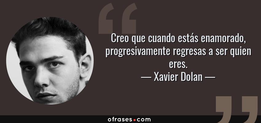 Frases de Xavier Dolan - Creo que cuando estás enamorado, progresivamente regresas a ser quien eres.