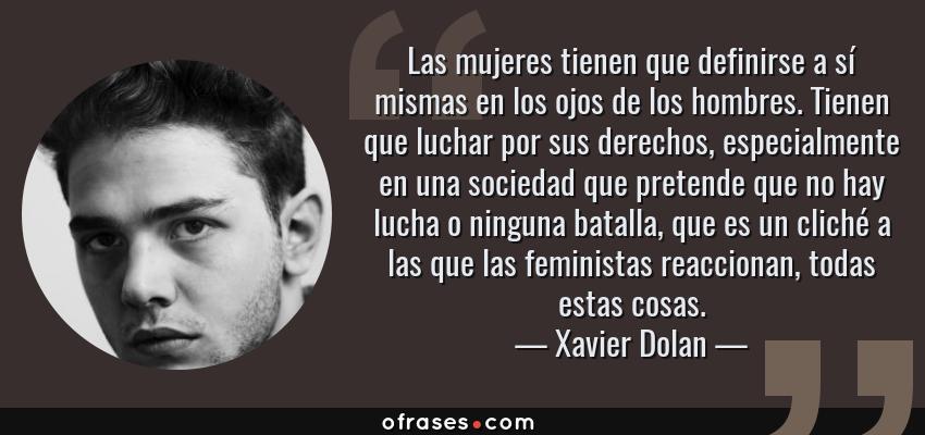 Frases de Xavier Dolan - Las mujeres tienen que definirse a sí mismas en los ojos de los hombres. Tienen que luchar por sus derechos, especialmente en una sociedad que pretende que no hay lucha o ninguna batalla, que es un cliché a las que las feministas reaccionan, todas estas cosas.