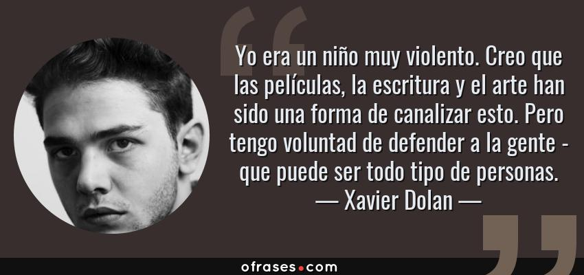 Frases de Xavier Dolan - Yo era un niño muy violento. Creo que las películas, la escritura y el arte han sido una forma de canalizar esto. Pero tengo voluntad de defender a la gente - que puede ser todo tipo de personas.