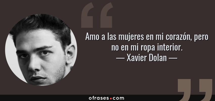 Frases de Xavier Dolan - Amo a las mujeres en mi corazón, pero no en mi ropa interior.