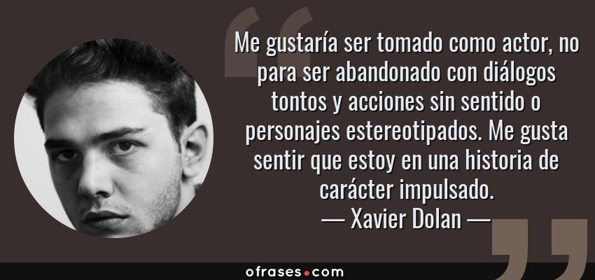 Frases de Xavier Dolan - Me gustaría ser tomado como actor, no para ser abandonado con diálogos tontos y acciones sin sentido o personajes estereotipados. Me gusta sentir que estoy en una historia de carácter impulsado.