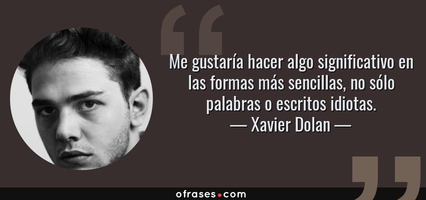 Frases de Xavier Dolan - Me gustaría hacer algo significativo en las formas más sencillas, no sólo palabras o escritos idiotas.