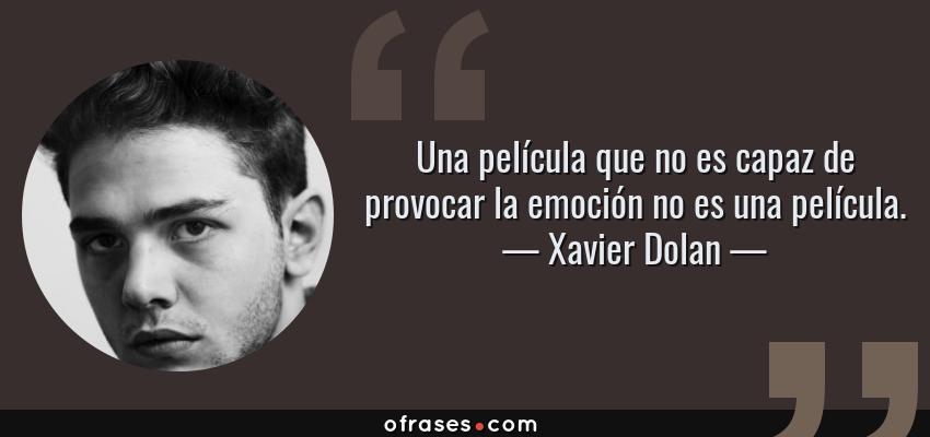 Frases de Xavier Dolan - Una película que no es capaz de provocar la emoción no es una película.