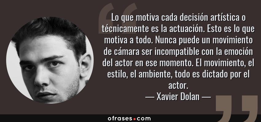 Frases de Xavier Dolan - Lo que motiva cada decisión artística o técnicamente es la actuación. Esto es lo que motiva a todo. Nunca puede un movimiento de cámara ser incompatible con la emoción del actor en ese momento. El movimiento, el estilo, el ambiente, todo es dictado por el actor.