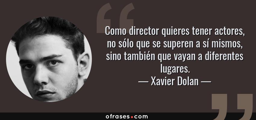 Frases de Xavier Dolan - Como director quieres tener actores, no sólo que se superen a sí mismos, sino también que vayan a diferentes lugares.