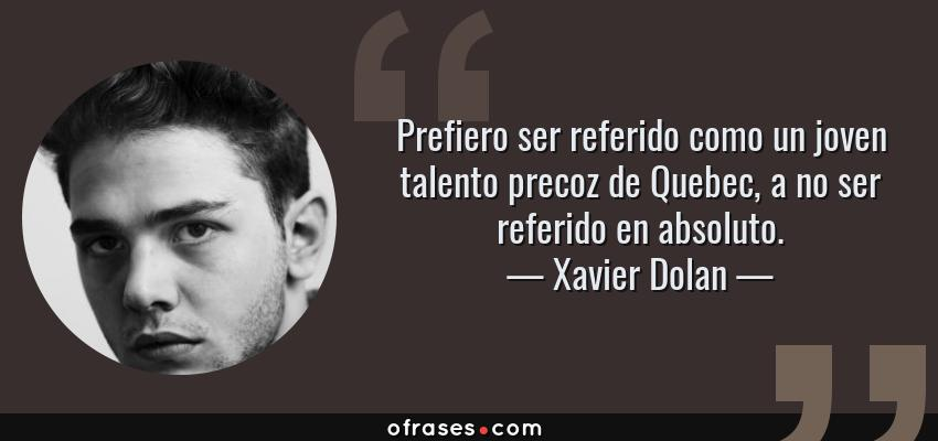 Frases de Xavier Dolan - Prefiero ser referido como un joven talento precoz de Quebec, a no ser referido en absoluto.