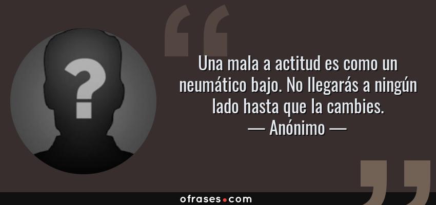 Frases de Anónimo - Una mala a actitud es como un neumático bajo. No llegarás a ningún lado hasta que la cambies.