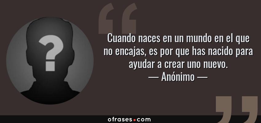 Frases de Anónimo - Cuando naces en un mundo en el que no encajas, es por que has nacido para ayudar a crear uno nuevo.