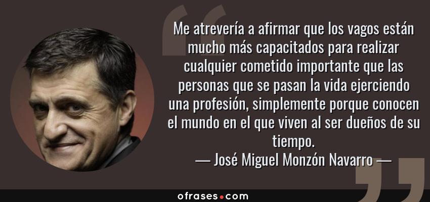 Frases de José Miguel Monzón Navarro - Me atrevería a afirmar que los vagos están mucho más capacitados para realizar cualquier cometido importante que las personas que se pasan la vida ejerciendo una profesión, simplemente porque conocen el mundo en el que viven al ser dueños de su tiempo.
