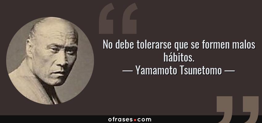 Frases de Yamamoto Tsunetomo - No debe tolerarse que se formen malos hábitos.