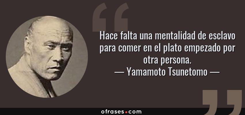 Frases de Yamamoto Tsunetomo - Hace falta una mentalidad de esclavo para comer en el plato empezado por otra persona.
