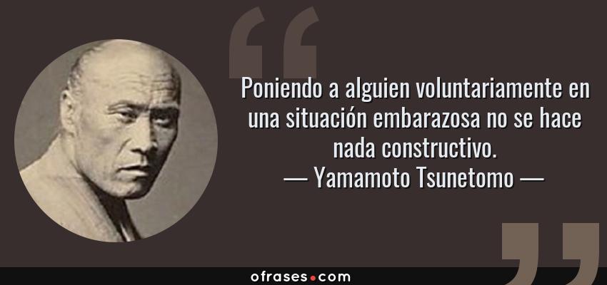Frases de Yamamoto Tsunetomo - Poniendo a alguien voluntariamente en una situación embarazosa no se hace nada constructivo.