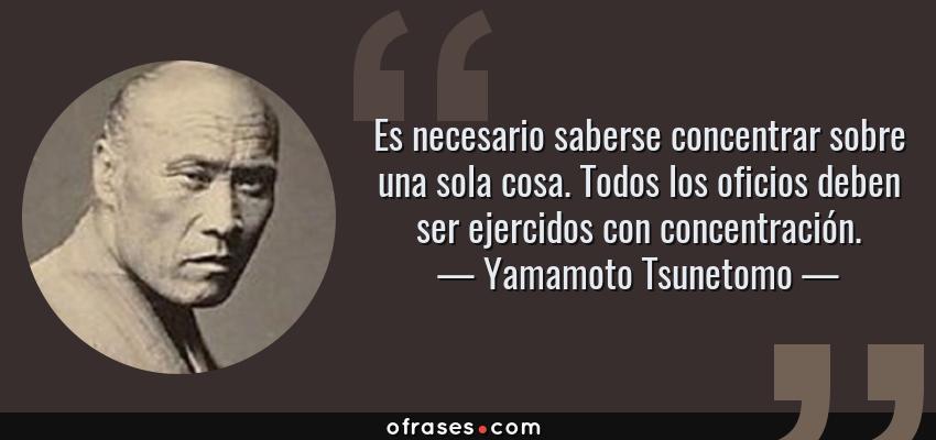 Frases de Yamamoto Tsunetomo - Es necesario saberse concentrar sobre una sola cosa. Todos los oficios deben ser ejercidos con concentración.