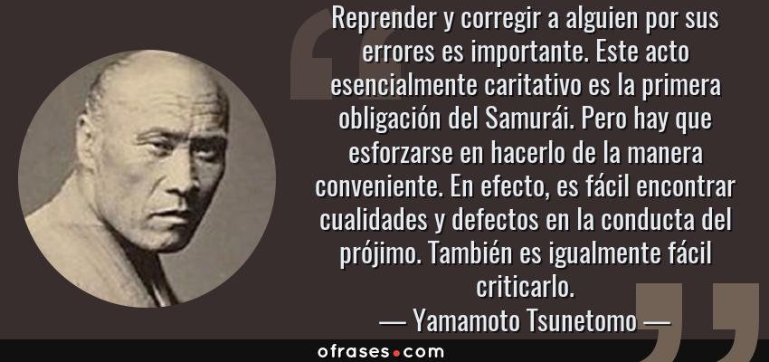 Frases de Yamamoto Tsunetomo - Reprender y corregir a alguien por sus errores es importante. Este acto esencialmente caritativo es la primera obligación del Samurái. Pero hay que esforzarse en hacerlo de la manera conveniente. En efecto, es fácil encontrar cualidades y defectos en la conducta del prójimo. También es igualmente fácil criticarlo.