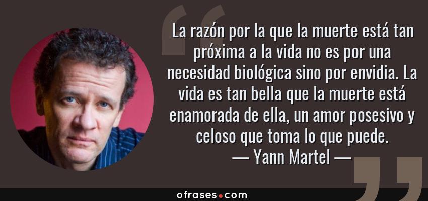 Frases de Yann Martel - La razón por la que la muerte está tan próxima a la vida no es por una necesidad biológica sino por envidia. La vida es tan bella que la muerte está enamorada de ella, un amor posesivo y celoso que toma lo que puede.