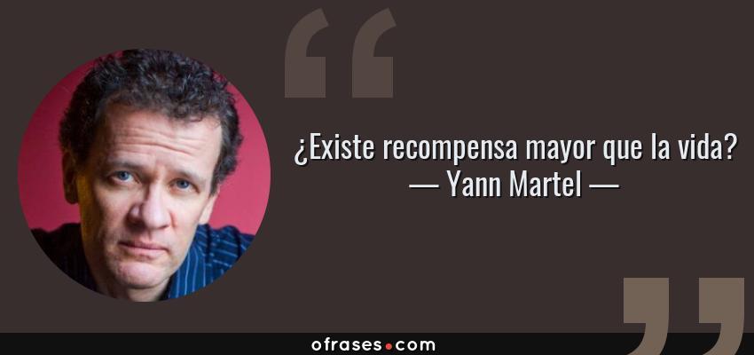 Frases de Yann Martel - ¿Existe recompensa mayor que la vida?