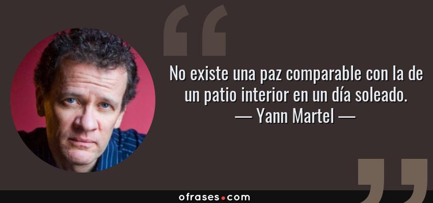 Frases de Yann Martel - No existe una paz comparable con la de un patio interior en un día soleado.