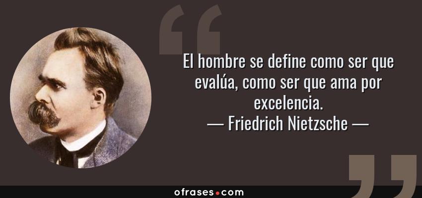 Frases de Friedrich Nietzsche - El hombre se define como ser que evalúa, como ser que ama por excelencia.