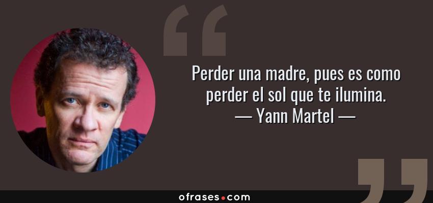 Frases de Yann Martel - Perder una madre, pues es como perder el sol que te ilumina.