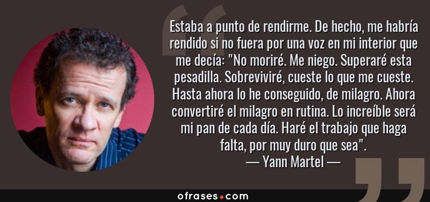 Frases de Yann Martel - Estaba a punto de rendirme. De hecho, me habría rendido si no fuera por una voz en mi interior que me decía: