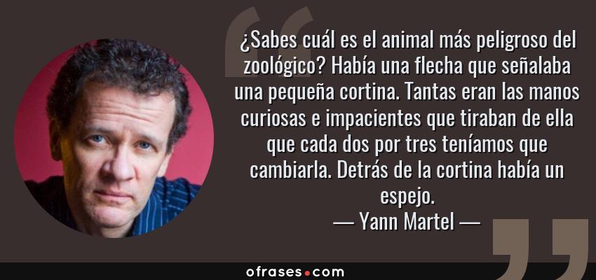 Frases de Yann Martel - ¿Sabes cuál es el animal más peligroso del zoológico? Había una flecha que señalaba una pequeña cortina. Tantas eran las manos curiosas e impacientes que tiraban de ella que cada dos por tres teníamos que cambiarla. Detrás de la cortina había un espejo.