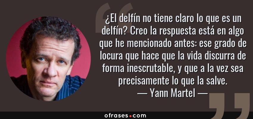 Frases de Yann Martel - ¿El delfín no tiene claro lo que es un delfín? Creo la respuesta está en algo que he mencionado antes: ese grado de locura que hace que la vida discurra de forma inescrutable, y que a la vez sea precisamente lo que la salve.