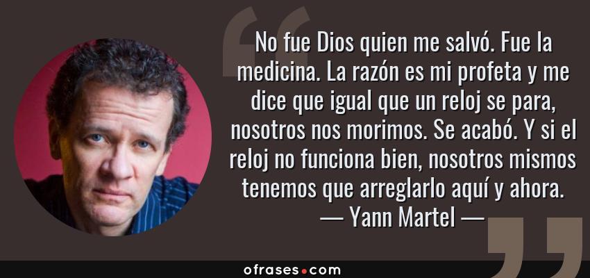 Frases de Yann Martel - No fue Dios quien me salvó. Fue la medicina. La razón es mi profeta y me dice que igual que un reloj se para, nosotros nos morimos. Se acabó. Y si el reloj no funciona bien, nosotros mismos tenemos que arreglarlo aquí y ahora.