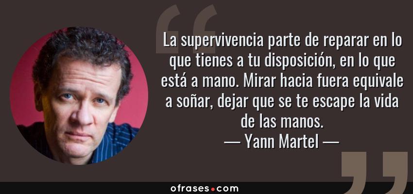 Frases de Yann Martel - La supervivencia parte de reparar en lo que tienes a tu disposición, en lo que está a mano. Mirar hacia fuera equivale a soñar, dejar que se te escape la vida de las manos.