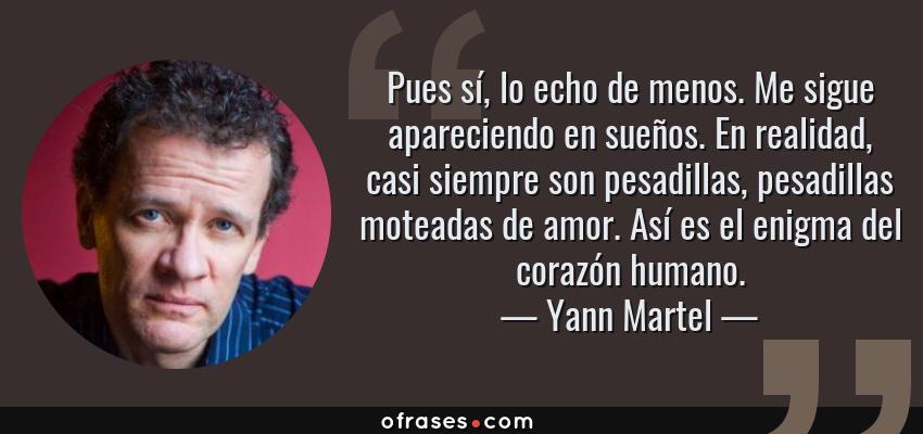 Frases de Yann Martel - Pues sí, lo echo de menos. Me sigue apareciendo en sueños. En realidad, casi siempre son pesadillas, pesadillas moteadas de amor. Así es el enigma del corazón humano.