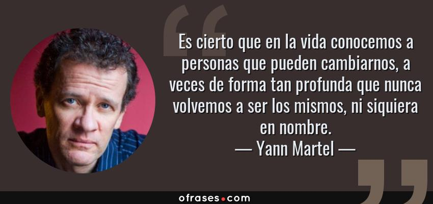 Frases de Yann Martel - Es cierto que en la vida conocemos a personas que pueden cambiarnos, a veces de forma tan profunda que nunca volvemos a ser los mismos, ni siquiera en nombre.