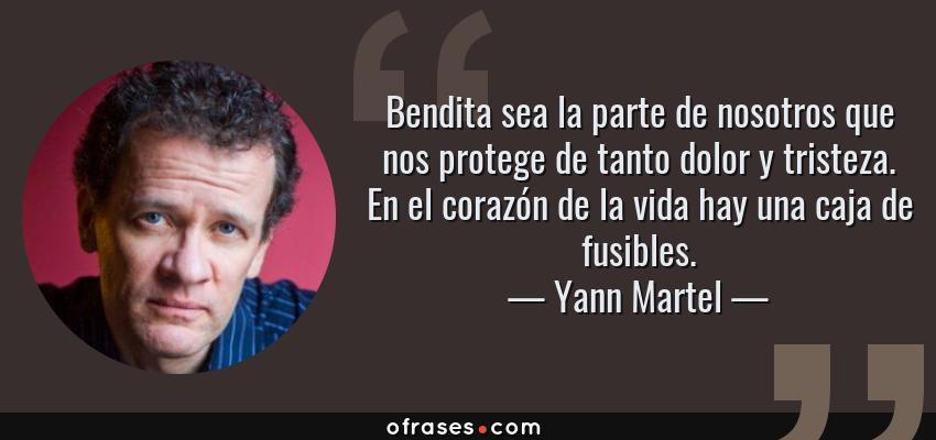 Frases de Yann Martel - Bendita sea la parte de nosotros que nos protege de tanto dolor y tristeza. En el corazón de la vida hay una caja de fusibles.