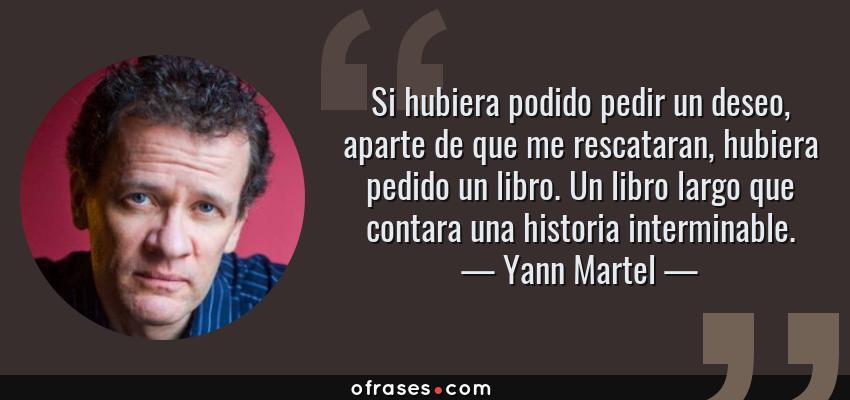 Frases de Yann Martel - Si hubiera podido pedir un deseo, aparte de que me rescataran, hubiera pedido un libro. Un libro largo que contara una historia interminable.