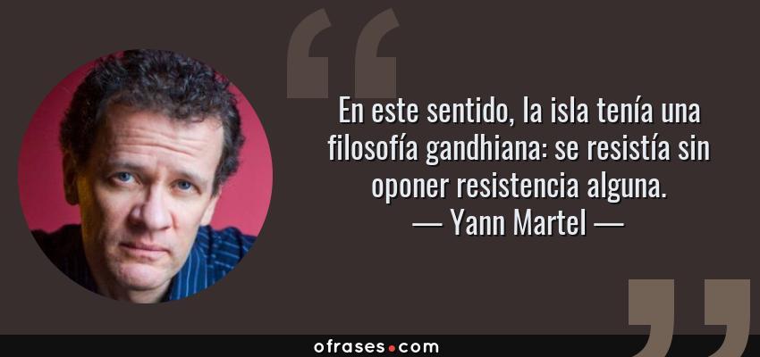 Frases de Yann Martel - En este sentido, la isla tenía una filosofía gandhiana: se resistía sin oponer resistencia alguna.