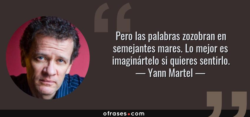 Frases de Yann Martel - Pero las palabras zozobran en semejantes mares. Lo mejor es imaginártelo si quieres sentirlo.
