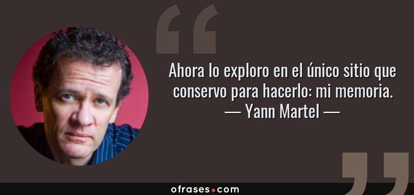 Frases de Yann Martel - Ahora lo exploro en el único sitio que conservo para hacerlo: mi memoria.