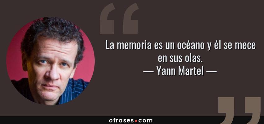 Frases de Yann Martel - La memoria es un océano y él se mece en sus olas.