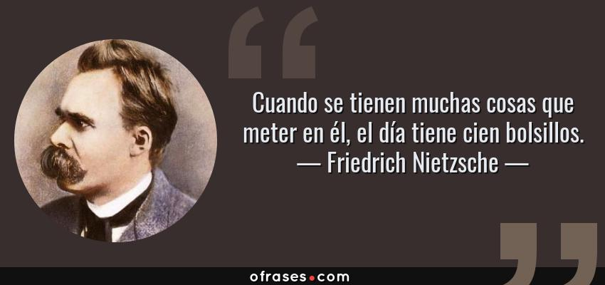Frases de Friedrich Nietzsche - Cuando se tienen muchas cosas que meter en él, el día tiene cien bolsillos.
