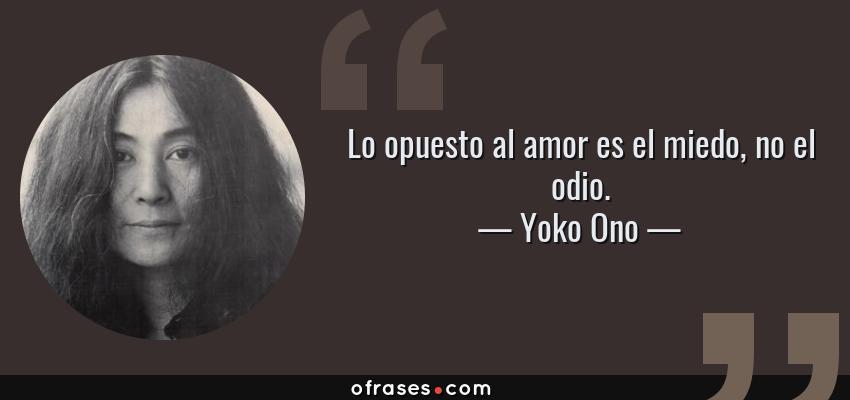 Frases de Yoko Ono - Lo opuesto al amor es el miedo, no el odio.