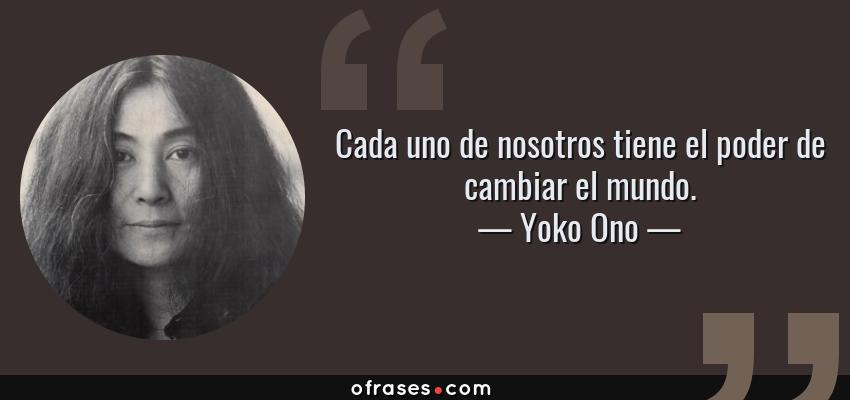 Frases de Yoko Ono - Cada uno de nosotros tiene el poder de cambiar el mundo.