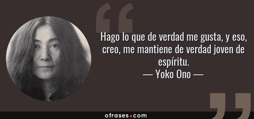 Frases de Yoko Ono - Hago lo que de verdad me gusta, y eso, creo, me mantiene de verdad joven de espíritu.