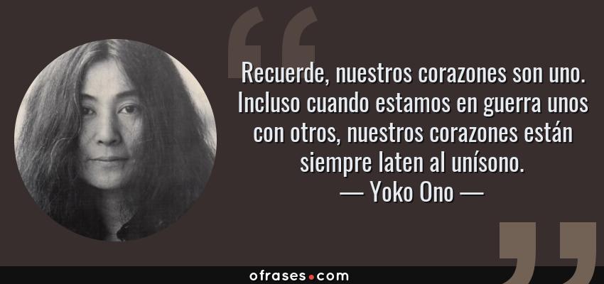Frases de Yoko Ono - Recuerde, nuestros corazones son uno. Incluso cuando estamos en guerra unos con otros, nuestros corazones están siempre laten al unísono.