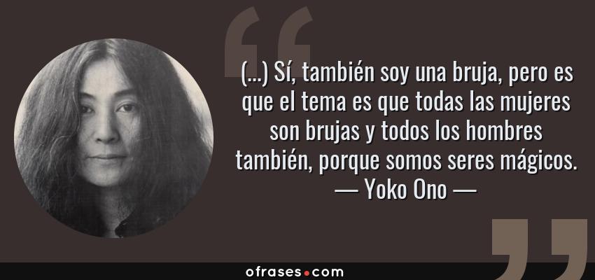 Frases de Yoko Ono - (...) Sí, también soy una bruja, pero es que el tema es que todas las mujeres son brujas y todos los hombres también, porque somos seres mágicos.