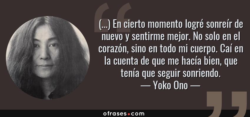 Frases de Yoko Ono - (...) En cierto momento logré sonreír de nuevo y sentirme mejor. No solo en el corazón, sino en todo mi cuerpo. Caí en la cuenta de que me hacía bien, que tenía que seguir sonriendo.