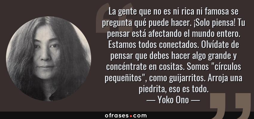Frases de Yoko Ono - La gente que no es ni rica ni famosa se pregunta qué puede hacer. ¡Solo piensa! Tu pensar está afectando el mundo entero. Estamos todos conectados. Olvídate de pensar que debes hacer algo grande y concéntrate en cositas. Somos