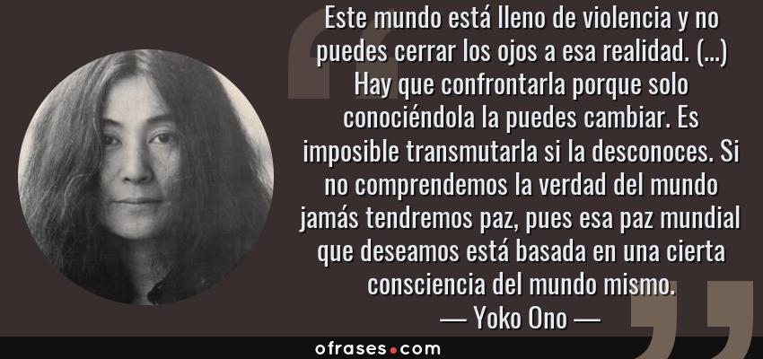 Frases de Yoko Ono - Este mundo está lleno de violencia y no puedes cerrar los ojos a esa realidad. (...) Hay que confrontarla porque solo conociéndola la puedes cambiar. Es imposible transmutarla si la desconoces. Si no comprendemos la verdad del mundo jamás tendremos paz, pues esa paz mundial que deseamos está basada en una cierta consciencia del mundo mismo.