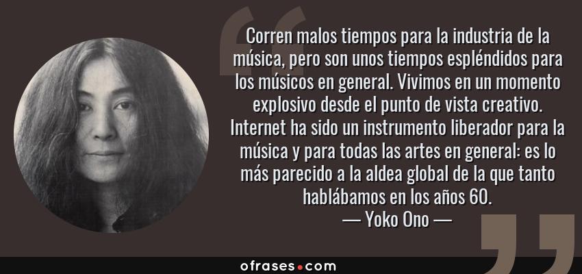 Frases de Yoko Ono - Corren malos tiempos para la industria de la música, pero son unos tiempos espléndidos para los músicos en general. Vivimos en un momento explosivo desde el punto de vista creativo. Internet ha sido un instrumento liberador para la música y para todas las artes en general: es lo más parecido a la aldea global de la que tanto hablábamos en los años 60.