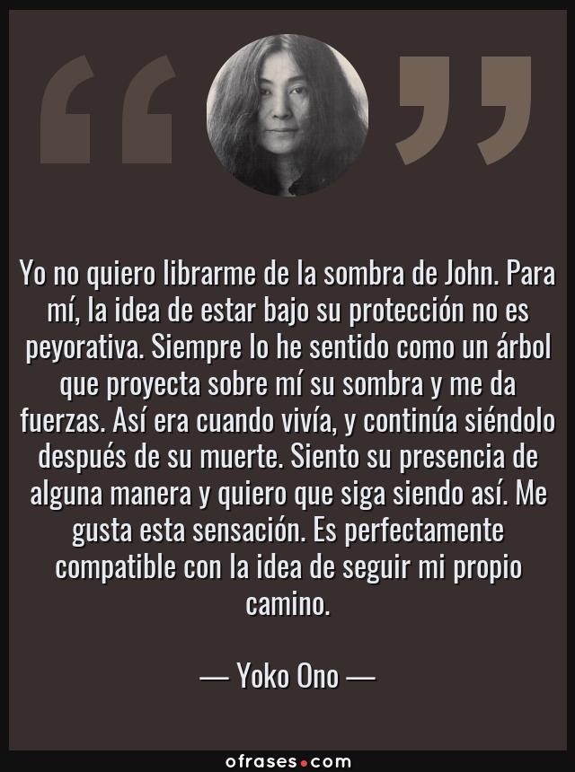 Frases de Yoko Ono - Yo no quiero librarme de la sombra de John. Para mí, la idea de estar bajo su protección no es peyorativa. Siempre lo he sentido como un árbol que proyecta sobre mí su sombra y me da fuerzas. Así era cuando vivía, y continúa siéndolo después de su muerte. Siento su presencia de alguna manera y quiero que siga siendo así. Me gusta esta sensación. Es perfectamente compatible con la idea de seguir mi propio camino.