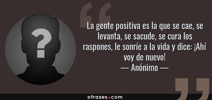 Frases de Anónimo - La gente positiva es la que se cae, se levanta, se sacude, se cura los raspones, le sonríe a la vida y dice: ¡Ahí voy de nuevo!